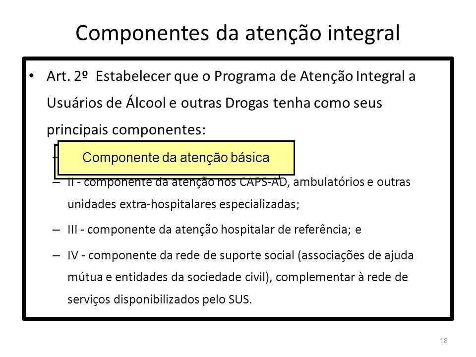 18 Componentes da atenção integral Art. 2º Estabelecer que o Programa de Atenção Integral a Usuários de Álcool e outras Drogas tenha como seus princip