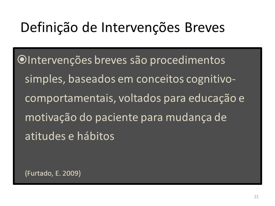 21 Definição de Intervenções Breves Intervenções breves são procedimentos simples, baseados em conceitos cognitivo- comportamentais, voltados para educação e motivação do paciente para mudança de atitudes e hábitos (Furtado, E.