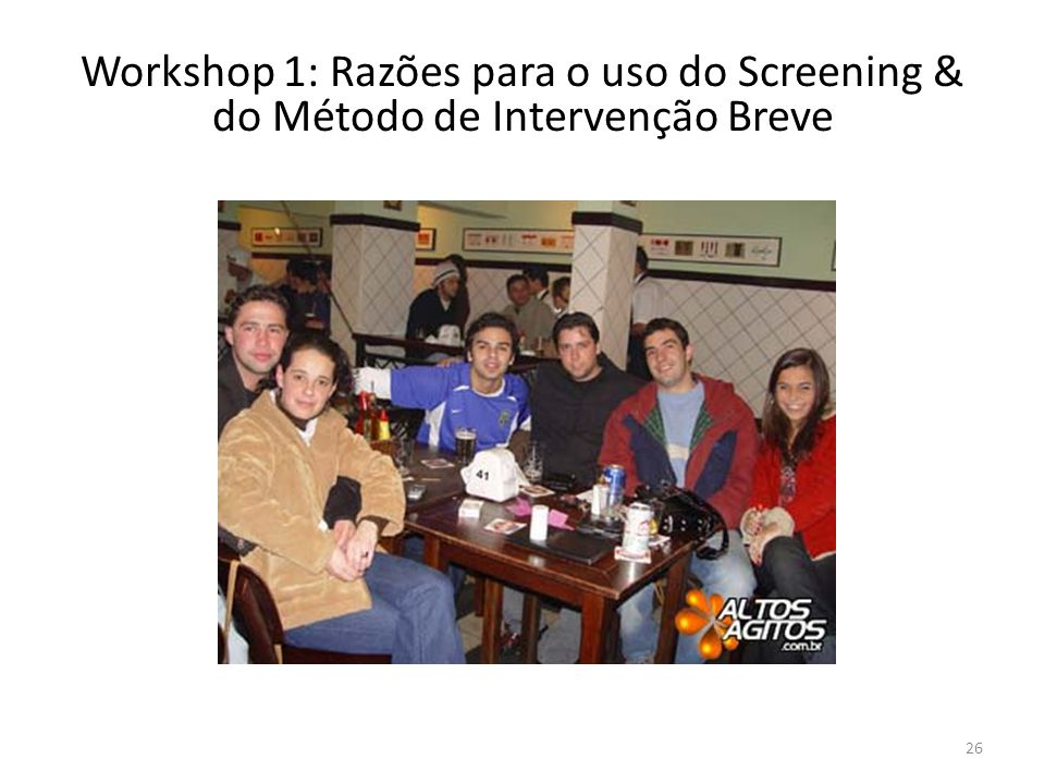 26 Workshop 1: Razões para o uso do Screening & do Método de Intervenção Breve