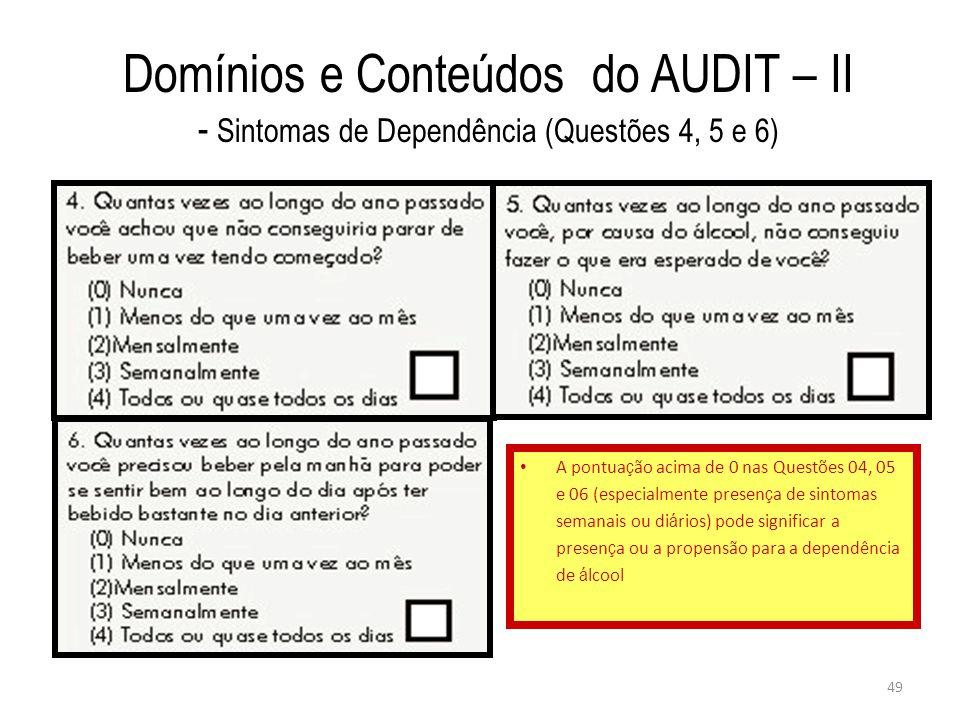 49 Domínios e Conteúdos do AUDIT – II - Sintomas de Dependência (Questões 4, 5 e 6) A pontua ç ão acima de 0 nas Questões 04, 05 e 06 (especialmente p