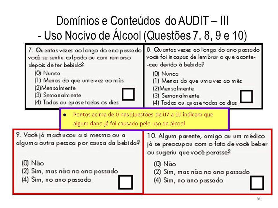 50 Domínios e Conteúdos do AUDIT – III - Uso Nocivo de Álcool (Questões 7, 8, 9 e 10) Pontos acima de 0 nas Questões de 07 a 10 indicam que algum dano já foi causado pelo uso de álcool
