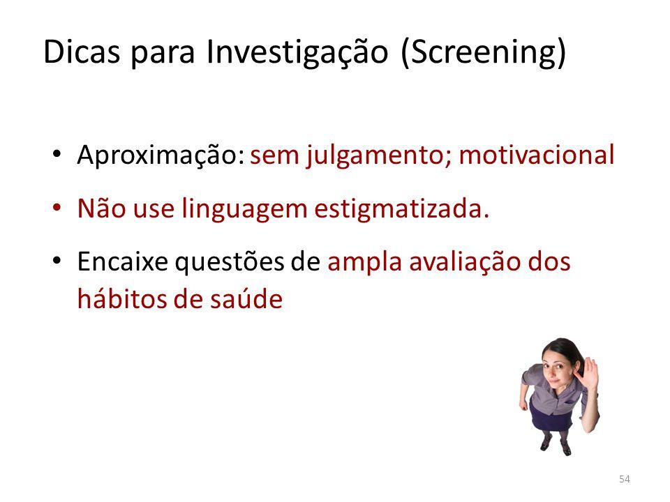 54 Dicas para Investigação (Screening) Aproximação: sem julgamento; motivacional Não use linguagem estigmatizada. Encaixe questões de ampla avaliação
