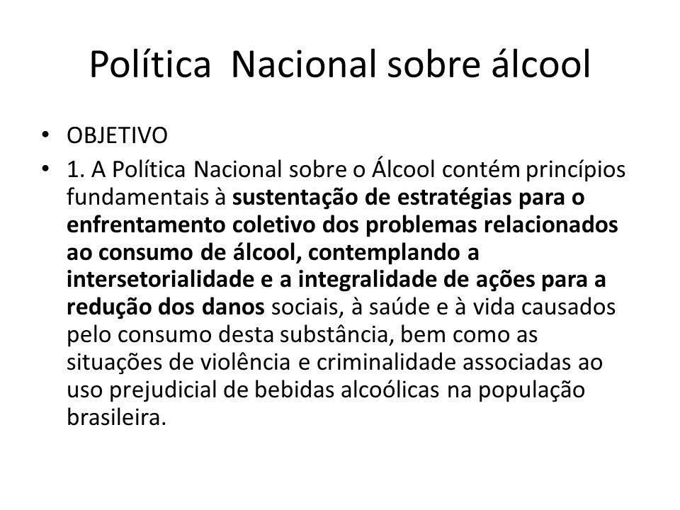 Política Nacional sobre álcool OBJETIVO 1. A Política Nacional sobre o Álcool contém princípios fundamentais à sustentação de estratégias para o enfre