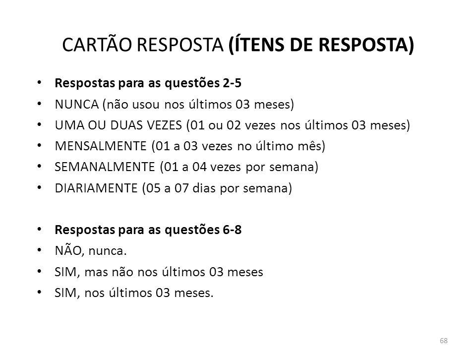 68 CARTÃO RESPOSTA (ÍTENS DE RESPOSTA) Respostas para as questões 2-5 NUNCA (não usou nos últimos 03 meses) UMA OU DUAS VEZES (01 ou 02 vezes nos últi