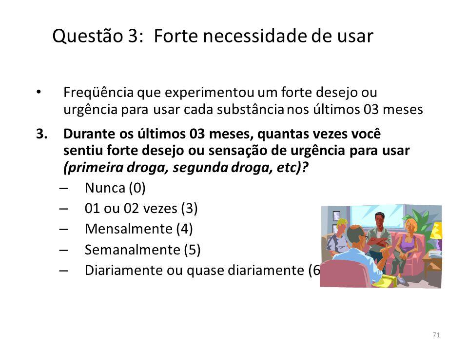 71 Questão 3: Forte necessidade de usar Freqüência que experimentou um forte desejo ou urgência para usar cada substância nos últimos 03 meses 3.Duran