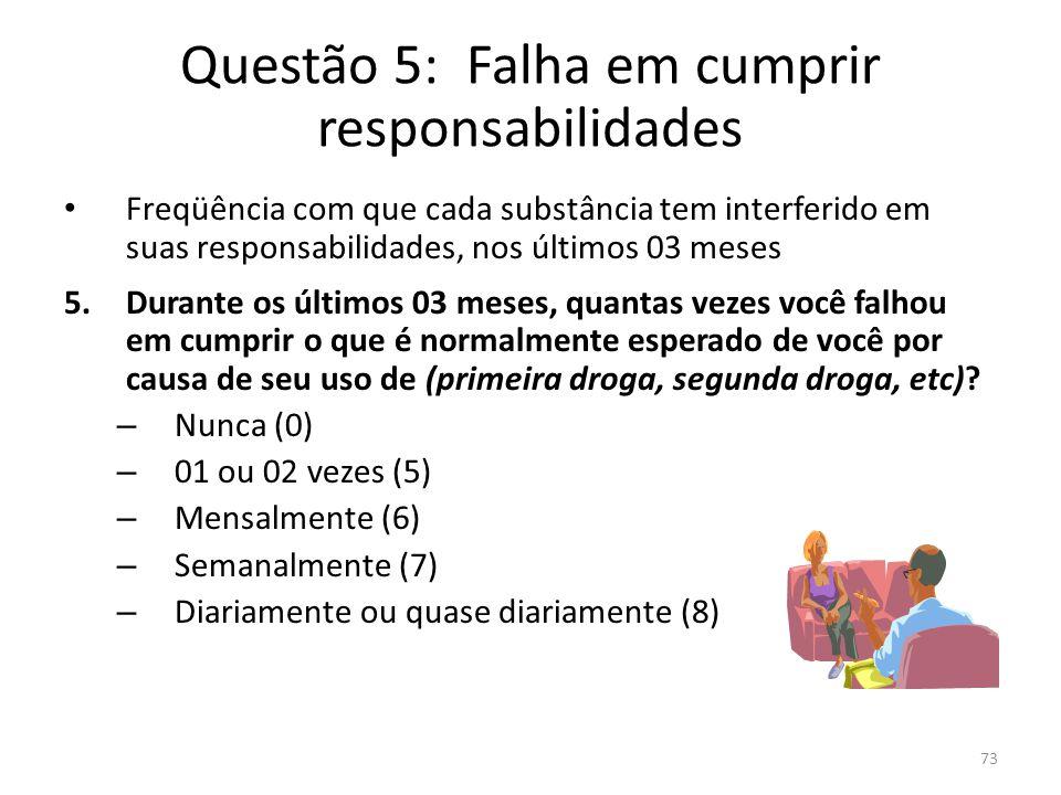 73 Questão 5: Falha em cumprir responsabilidades Freqüência com que cada substância tem interferido em suas responsabilidades, nos últimos 03 meses 5.
