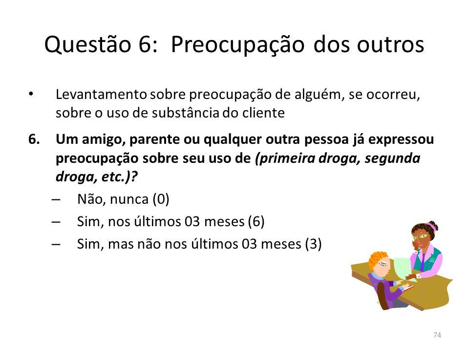 74 Questão 6: Preocupação dos outros Levantamento sobre preocupação de alguém, se ocorreu, sobre o uso de substância do cliente 6.Um amigo, parente ou qualquer outra pessoa já expressou preocupação sobre seu uso de (primeira droga, segunda droga, etc.).