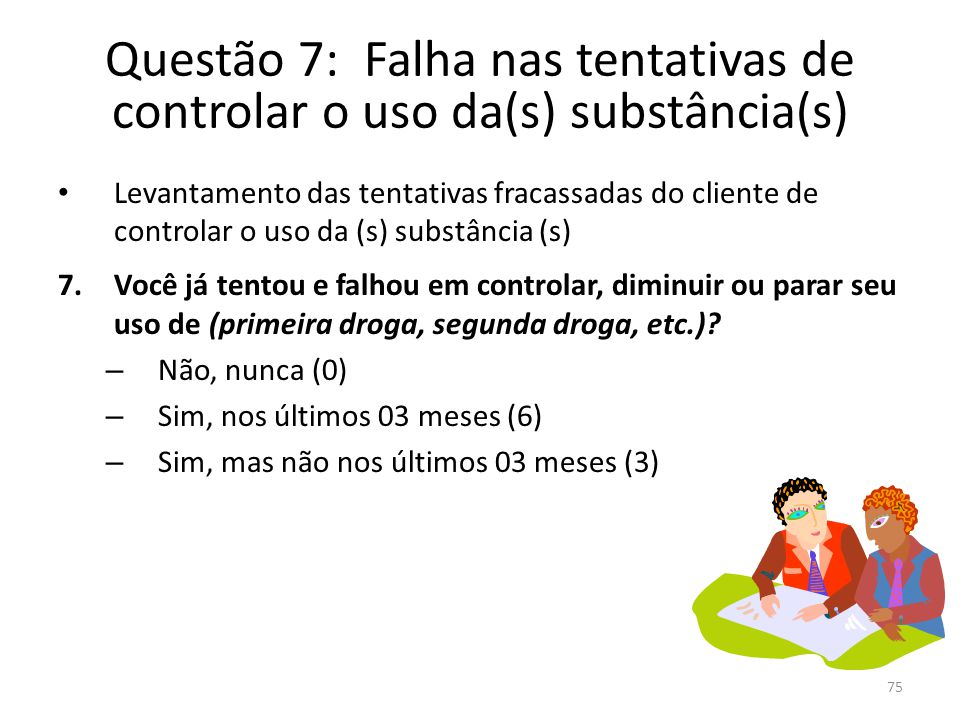75 Questão 7: Falha nas tentativas de controlar o uso da(s) substância(s) Levantamento das tentativas fracassadas do cliente de controlar o uso da (s) substância (s) 7.Você já tentou e falhou em controlar, diminuir ou parar seu uso de (primeira droga, segunda droga, etc.).