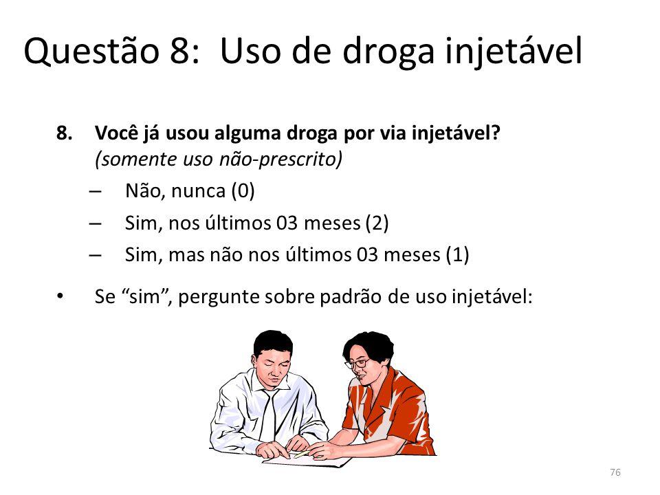 76 Questão 8: Uso de droga injetável 8.Você já usou alguma droga por via injetável? (somente uso não-prescrito) – Não, nunca (0) – Sim, nos últimos 03