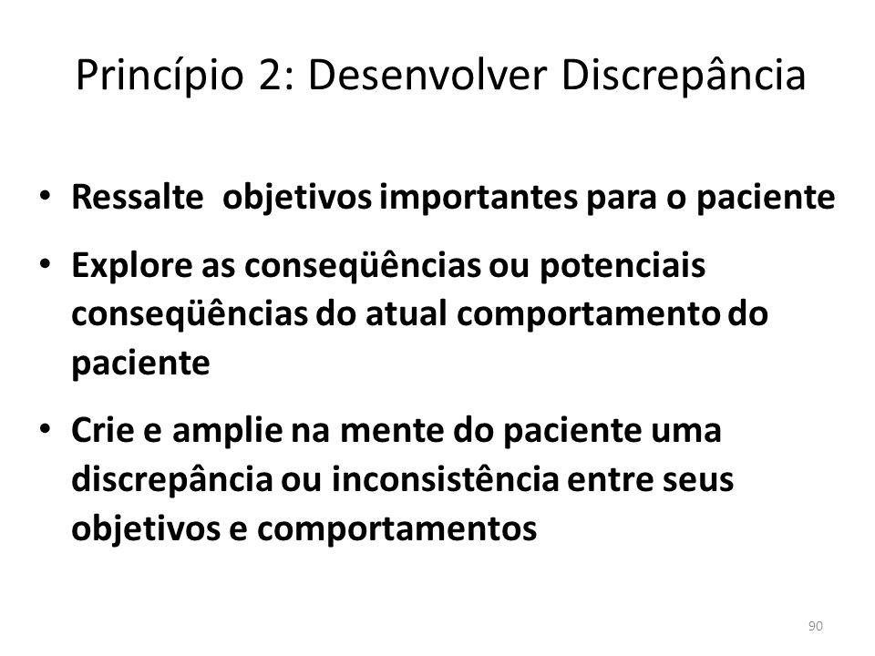 90 Princípio 2: Desenvolver Discrepância Ressalte objetivos importantes para o paciente Explore as conseqüências ou potenciais conseqüências do atual comportamento do paciente Crie e amplie na mente do paciente uma discrepância ou inconsistência entre seus objetivos e comportamentos