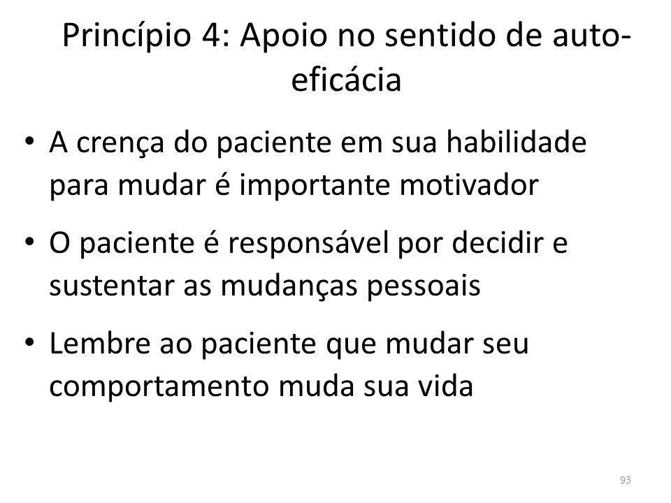 93 Princípio 4: Apoio no sentido de auto- eficácia A crença do paciente em sua habilidade para mudar é importante motivador O paciente é responsável por decidir e sustentar as mudanças pessoais Lembre ao paciente que mudar seu comportamento muda sua vida