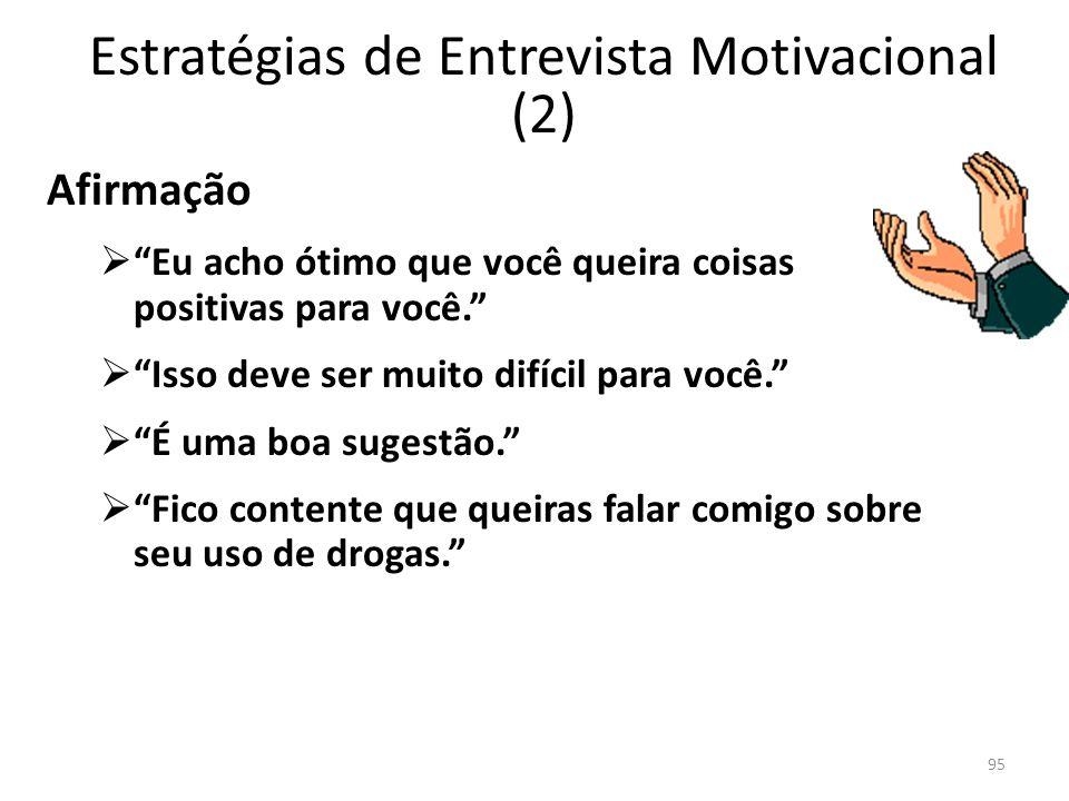 95 Estratégias de Entrevista Motivacional (2) Afirmação Eu acho ótimo que você queira coisas positivas para você. Isso deve ser muito difícil para voc