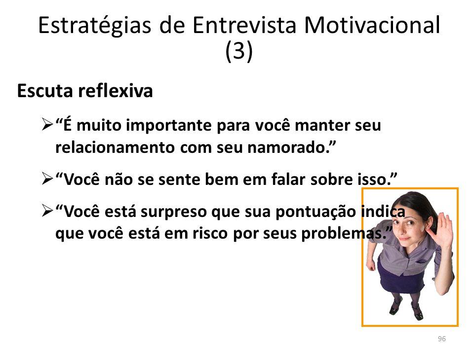 96 Estratégias de Entrevista Motivacional (3) Escuta reflexiva É muito importante para você manter seu relacionamento com seu namorado. Você não se se