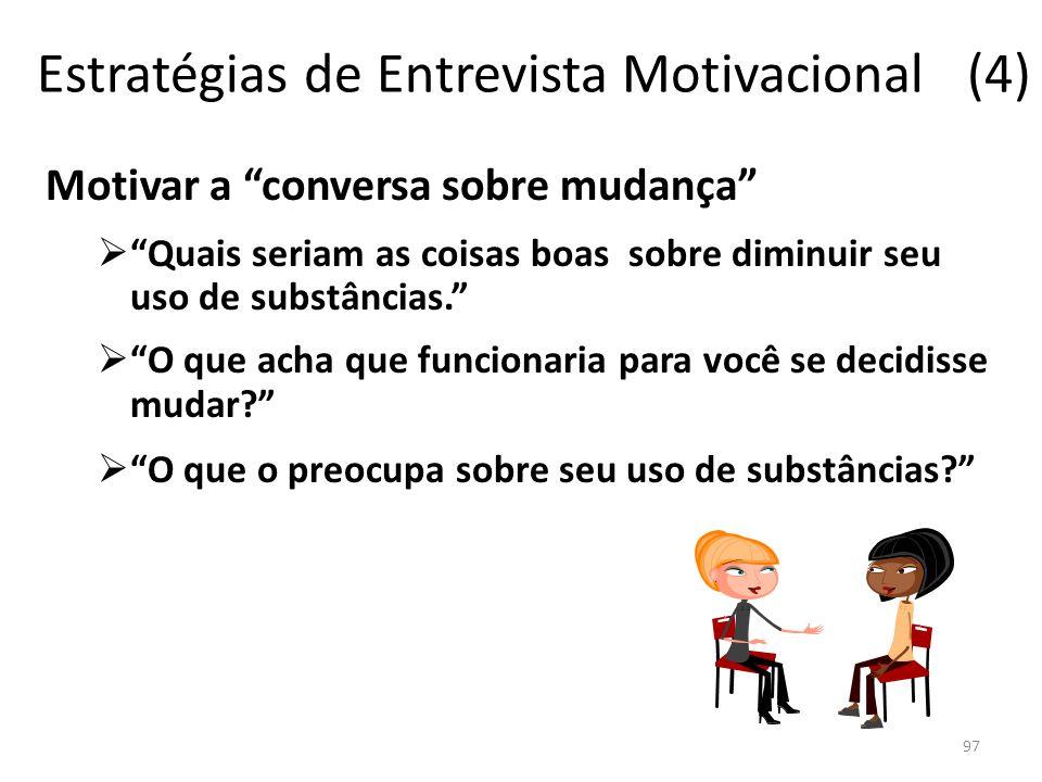 97 Estratégias de Entrevista Motivacional (4) Motivar a conversa sobre mudança Quais seriam as coisas boas sobre diminuir seu uso de substâncias.