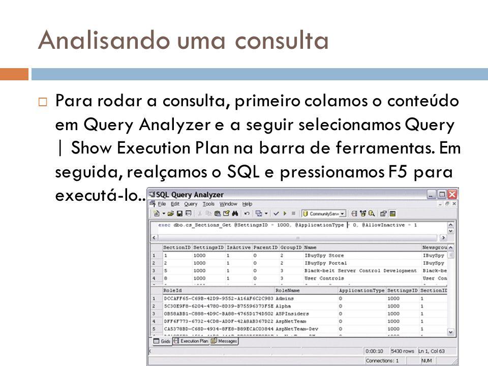 Analisando uma consulta Para rodar a consulta, primeiro colamos o conteúdo em Query Analyzer e a seguir selecionamos Query | Show Execution Plan na barra de ferramentas.