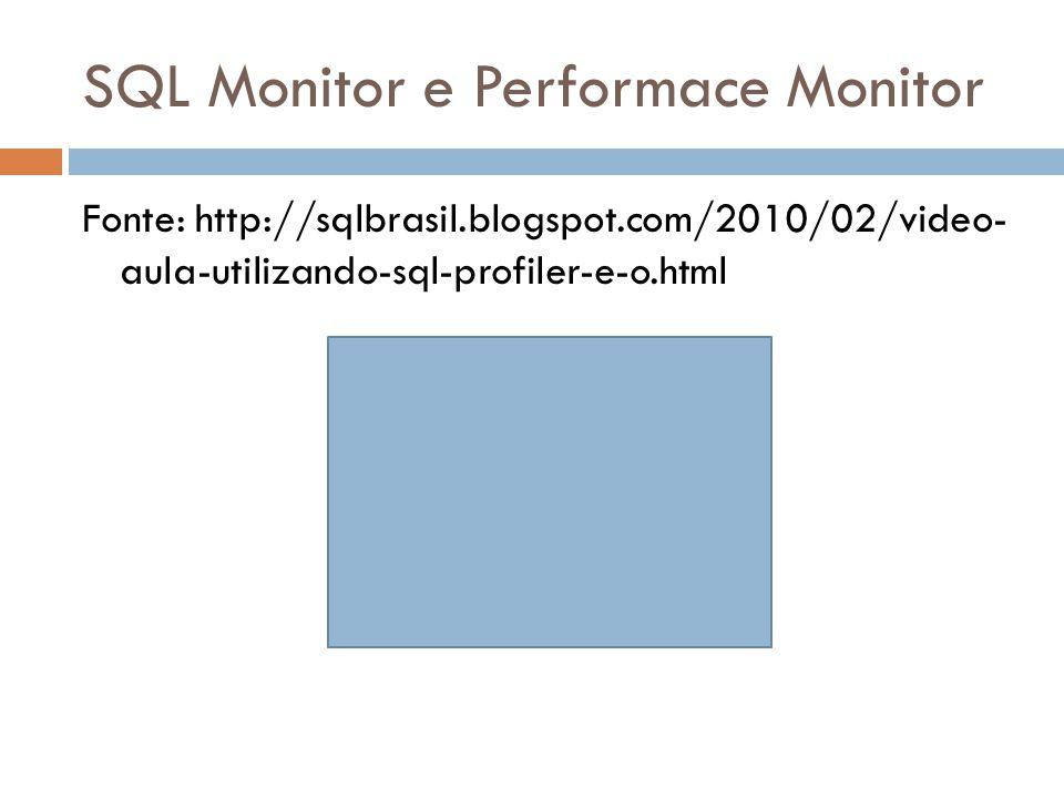 SQL Monitor e Performace Monitor Fonte: http://sqlbrasil.blogspot.com/2010/02/video- aula-utilizando-sql-profiler-e-o.html