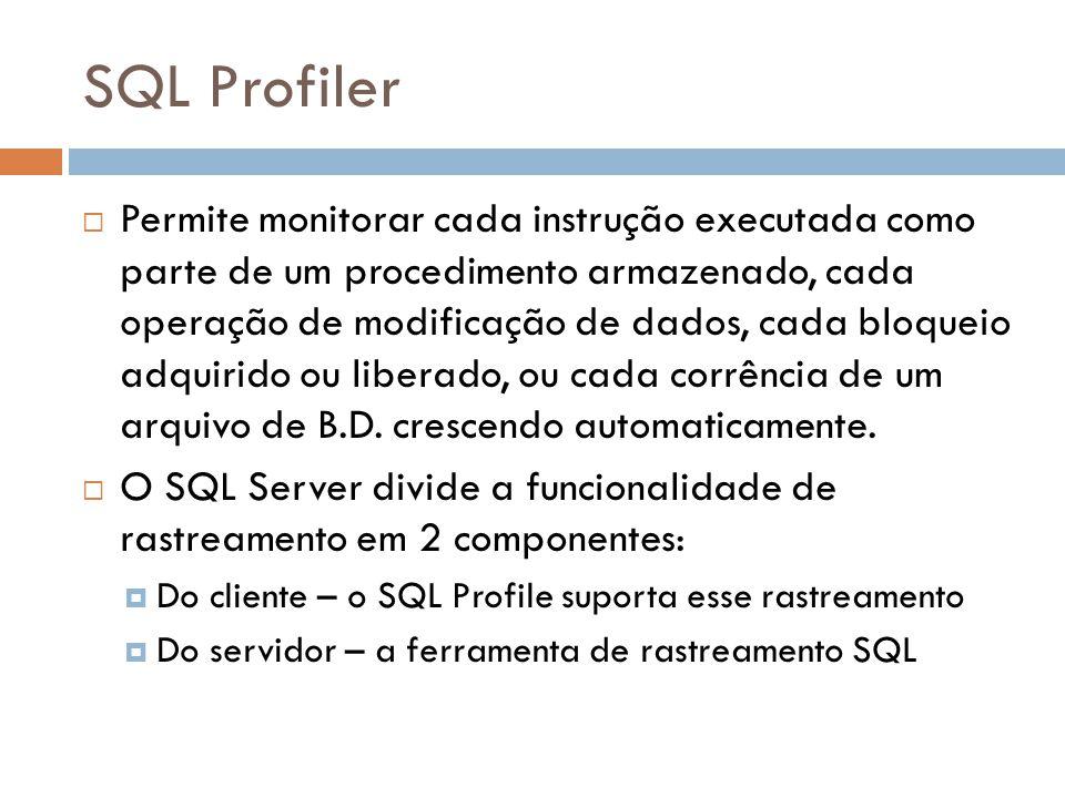 SQL Profiler Permite monitorar cada instrução executada como parte de um procedimento armazenado, cada operação de modificação de dados, cada bloqueio adquirido ou liberado, ou cada corrência de um arquivo de B.D.