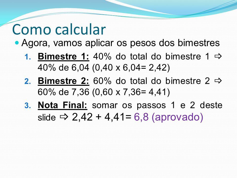 Como calcular Agora, vamos aplicar os pesos dos bimestres 1. Bimestre 1: 40% do total do bimestre 1 40% de 6,04 (0,40 x 6,04= 2,42) 2. Bimestre 2: 60%