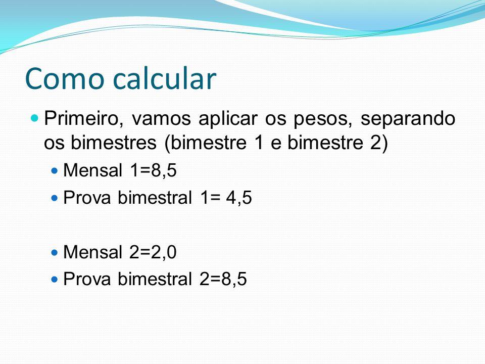 Como calcular Primeiro, vamos aplicar os pesos, separando os bimestres (bimestre 1 e bimestre 2) Mensal 1=8,5 Prova bimestral 1= 4,5 Mensal 2=2,0 Prov