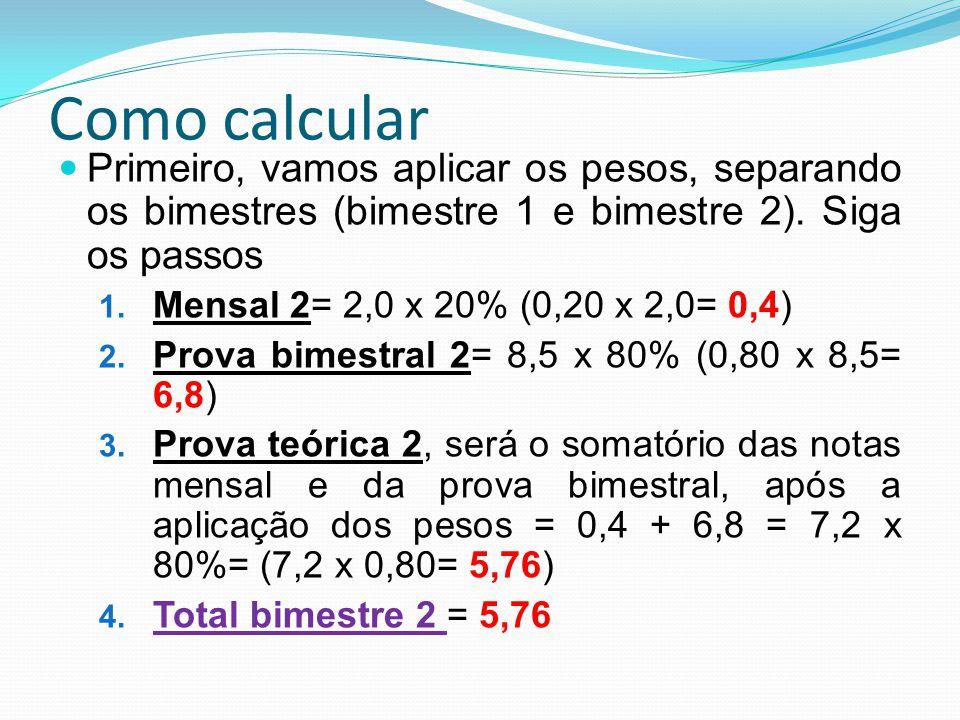 Como calcular Primeiro, vamos aplicar os pesos, separando os bimestres (bimestre 1 e bimestre 2). Siga os passos 1. Mensal 2= 2,0 x 20% (0,20 x 2,0= 0