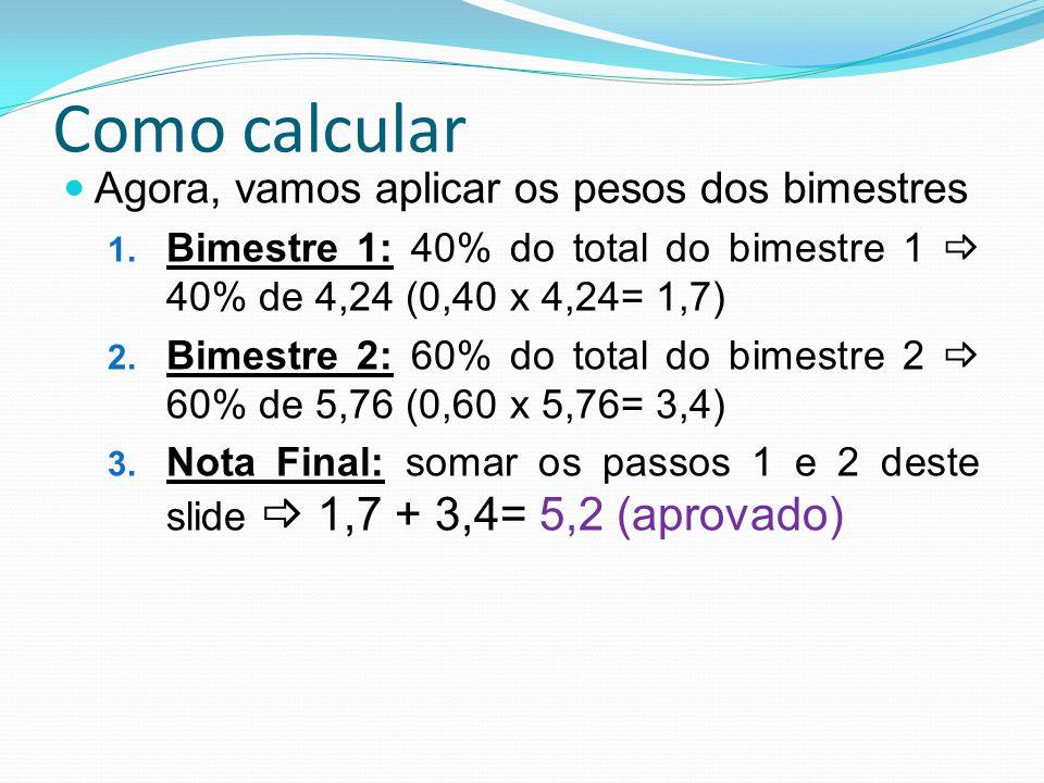 Como calcular Agora, vamos aplicar os pesos dos bimestres 1. Bimestre 1: 40% do total do bimestre 1 40% de 4,24 (0,40 x 4,24= 1,7) 2. Bimestre 2: 60%