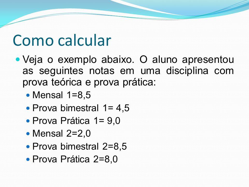 Como calcular Primeiro, vamos aplicar os pesos, separando os bimestres (bimestre 1 e bimestre 2) Mensal 1=8,5 Prova bimestral 1= 4,5 Prova Prática 1= 9,0 Mensal 2=2,0 Prova bimestral 2=8,5 Prova Prática 2=8,0