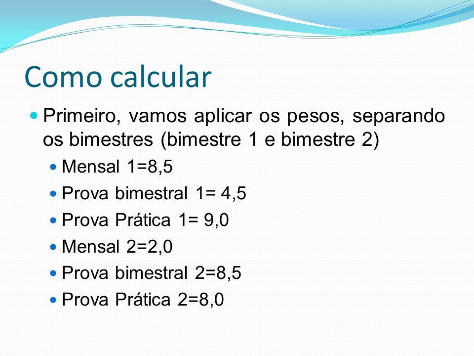 Como calcular Primeiro, vamos aplicar os pesos, separando os bimestres (bimestre 1 e bimestre 2) Mensal 1=8,5 Prova bimestral 1= 4,5 Prova Prática 1=