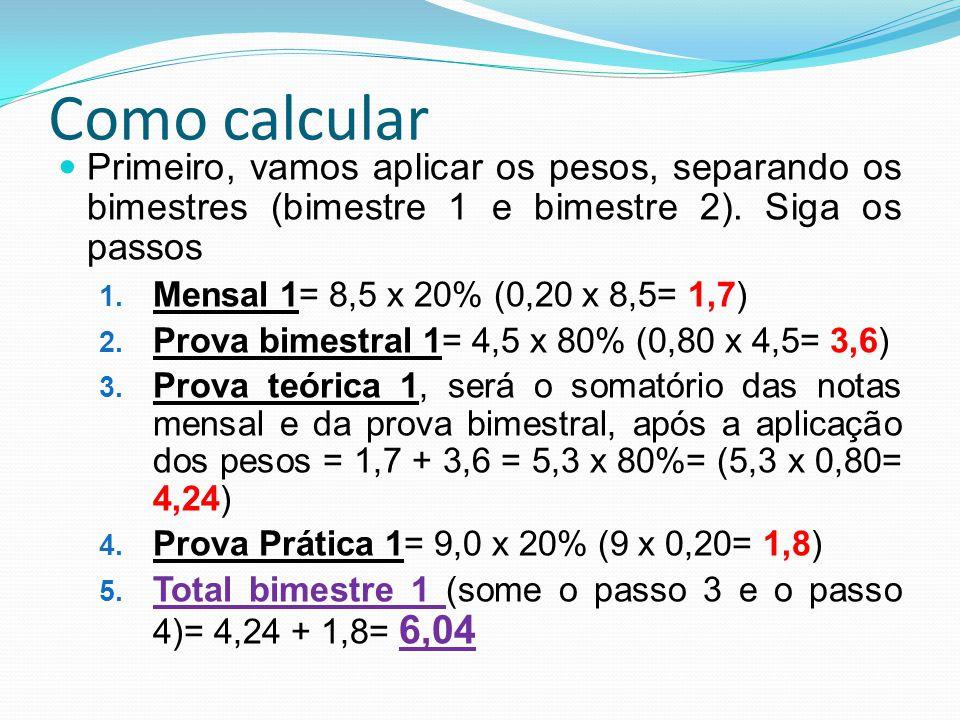 Como calcular Primeiro, vamos aplicar os pesos, separando os bimestres (bimestre 1 e bimestre 2). Siga os passos 1. Mensal 1= 8,5 x 20% (0,20 x 8,5= 1