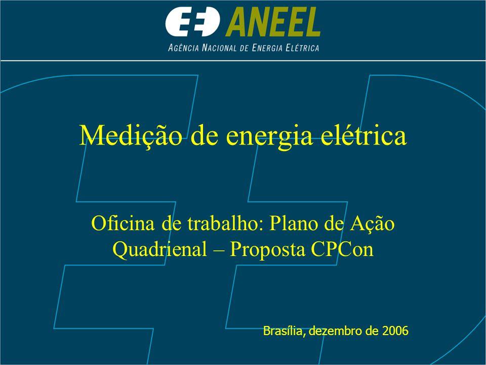 Medição de energia elétrica Oficina de trabalho: Plano de Ação Quadrienal – Proposta CPCon Brasília, dezembro de 2006