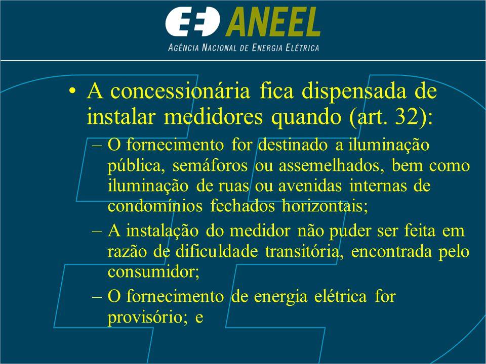A concessionária fica dispensada de instalar medidores quando (art. 32): –O fornecimento for destinado a iluminação pública, semáforos ou assemelhados