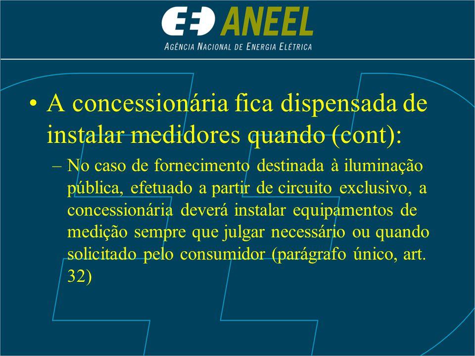 A concessionária fica dispensada de instalar medidores quando (cont): –No caso de fornecimento destinada à iluminação pública, efetuado a partir de ci
