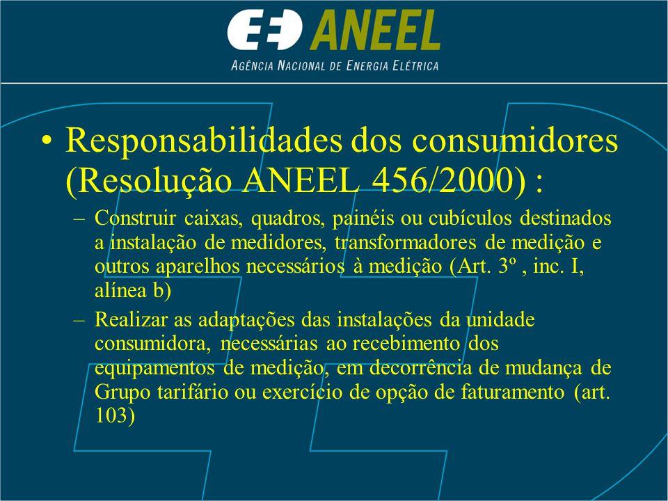 Responsabilidades dos consumidores (Resolução ANEEL 456/2000) : –Construir caixas, quadros, painéis ou cubículos destinados a instalação de medidores,