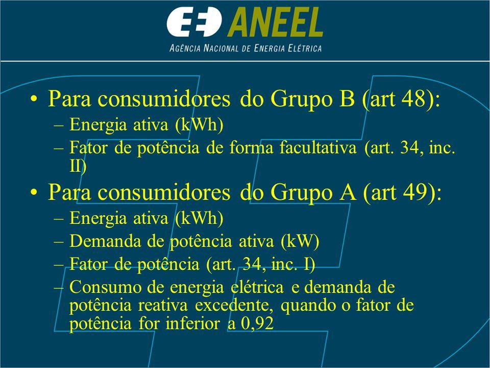 Para consumidores do Grupo B (art 48): –Energia ativa (kWh) –Fator de potência de forma facultativa (art. 34, inc. II) Para consumidores do Grupo A (a