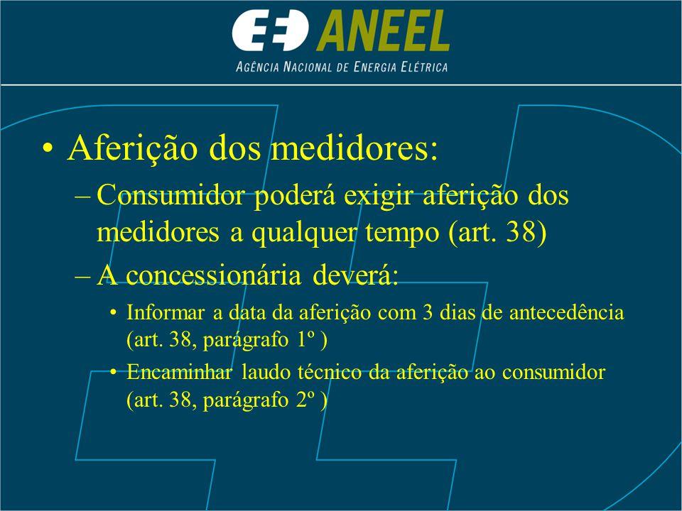 Aferição dos medidores: –Consumidor poderá exigir aferição dos medidores a qualquer tempo (art. 38) –A concessionária deverá: Informar a data da aferi
