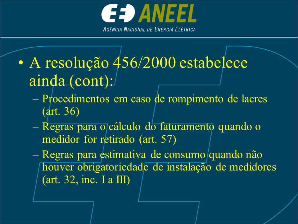 A resolução 456/2000 estabelece ainda (cont): –Procedimentos em caso de rompimento de lacres (art. 36) –Regras para o cálculo do faturamento quando o