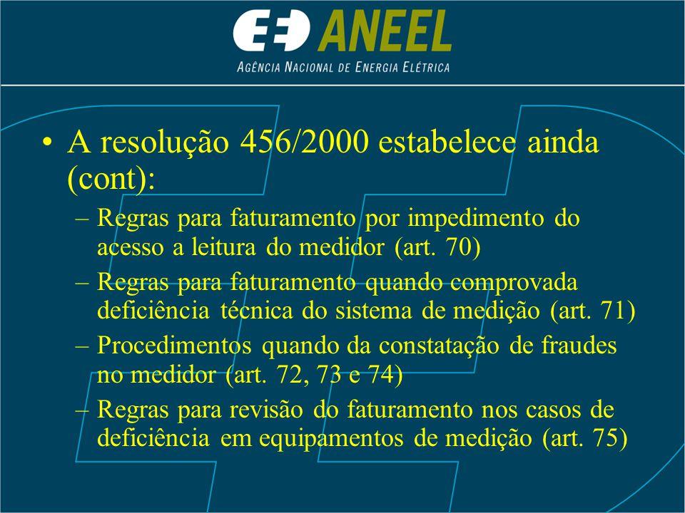 A resolução 456/2000 estabelece ainda (cont): –Regras para faturamento por impedimento do acesso a leitura do medidor (art. 70) –Regras para faturamen