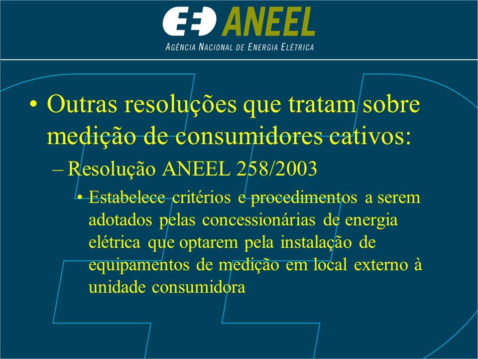 Outras resoluções que tratam sobre medição de consumidores cativos: –Resolução ANEEL 258/2003 Estabelece critérios e procedimentos a serem adotados pe