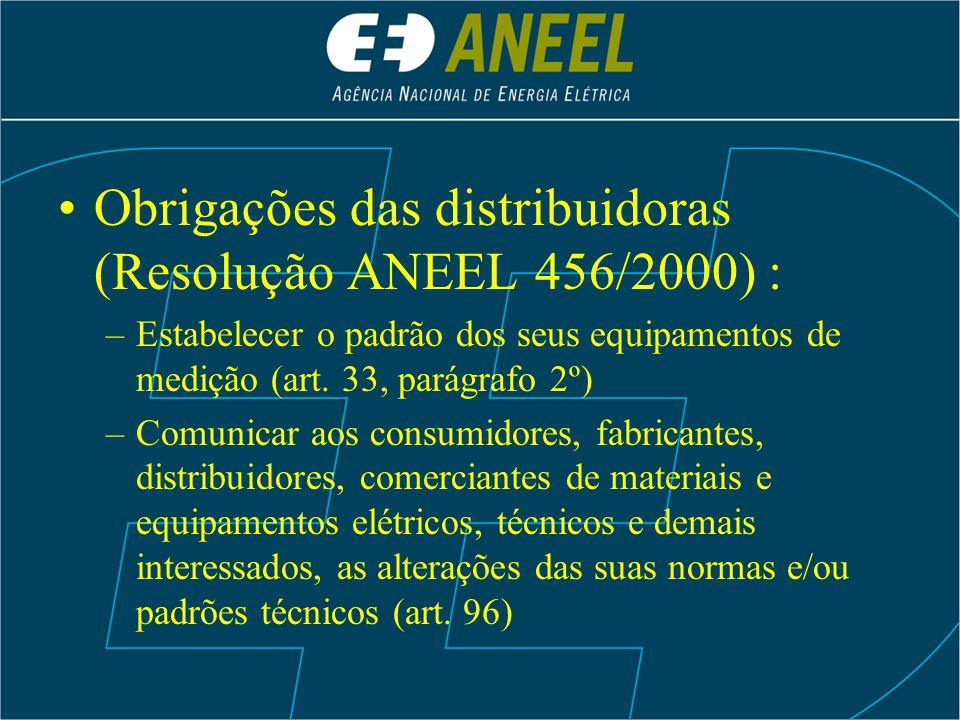 Obrigações das distribuidoras (Resolução ANEEL 456/2000) : –Estabelecer o padrão dos seus equipamentos de medição (art. 33, parágrafo 2º) –Comunicar a