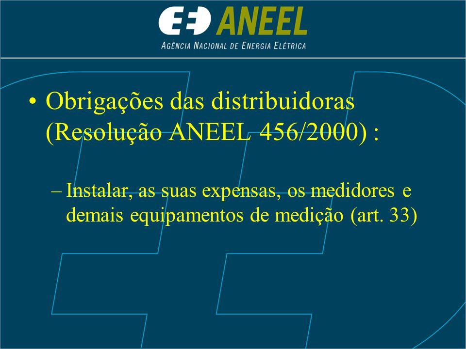 Obrigações das distribuidoras (Resolução ANEEL 456/2000) : –Instalar, as suas expensas, os medidores e demais equipamentos de medição (art. 33)