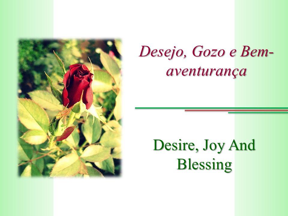 Desejo, Gozo e Bem- aventurança Desire, Joy And Blessing