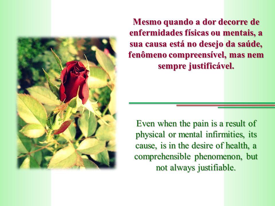 Mesmo quando a dor decorre de enfermidades físicas ou mentais, a sua causa está no desejo da saúde, fenômeno compreensível, mas nem sempre justificável.