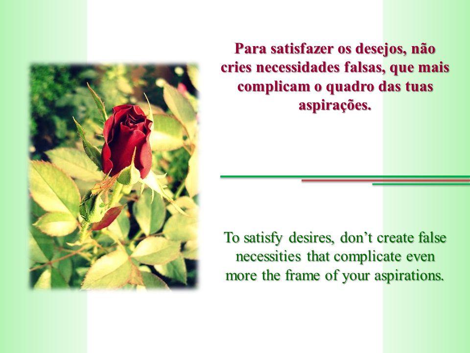 Para satisfazer os desejos, não cries necessidades falsas, que mais complicam o quadro das tuas aspirações.