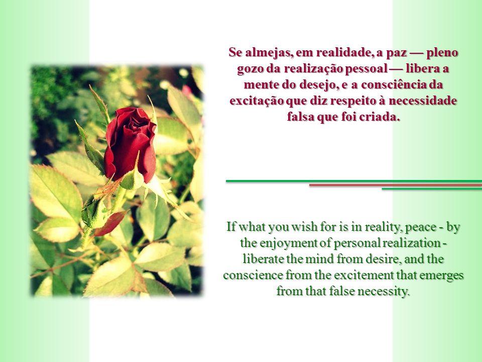 Se almejas, em realidade, a paz pleno gozo da realização pessoal libera a mente do desejo, e a consciência da excitação que diz respeito à necessidade falsa que foi criada.