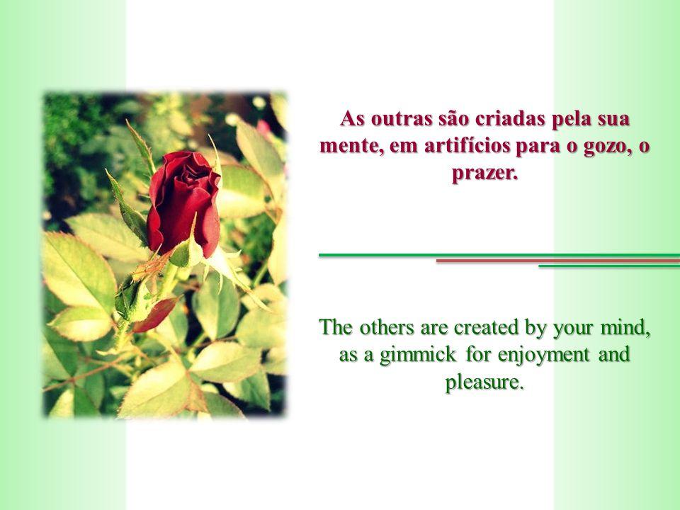 As outras são criadas pela sua mente, em artifícios para o gozo, o prazer.