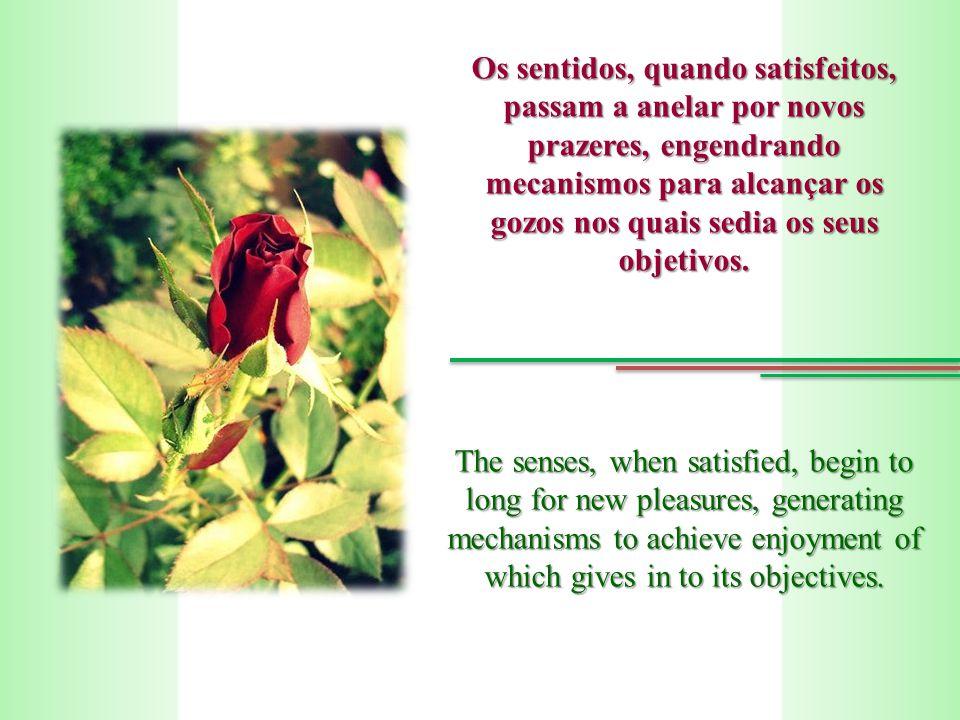 Os sentidos, quando satisfeitos, passam a anelar por novos prazeres, engendrando mecanismos para alcançar os gozos nos quais sedia os seus objetivos.