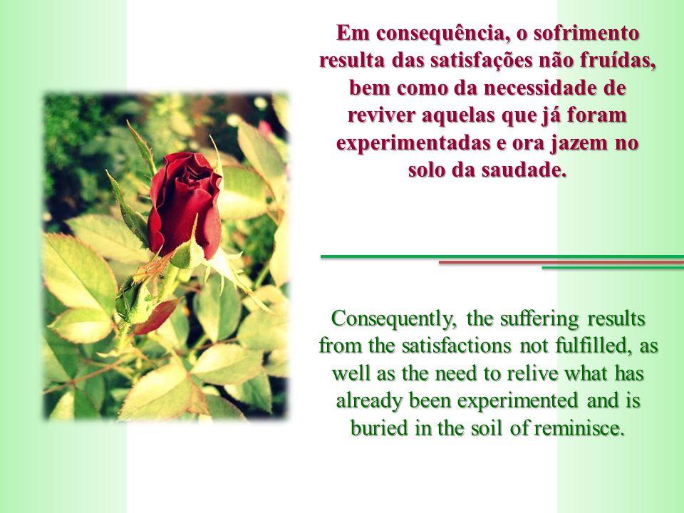 Em consequência, o sofrimento resulta das satisfações não fruídas, bem como da necessidade de reviver aquelas que já foram experimentadas e ora jazem no solo da saudade.