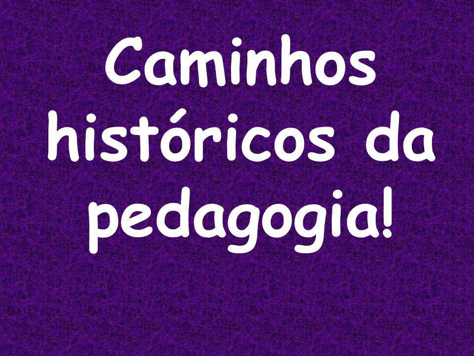 Caminhos históricos da pedagogia!