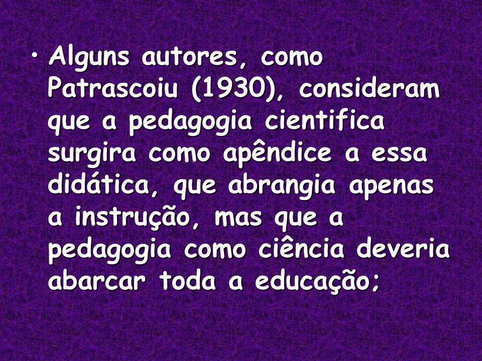 Alguns autores, como Patrascoiu (1930), consideram que a pedagogia cientifica surgira como apêndice a essa didática, que abrangia apenas a instrução, mas que a pedagogia como ciência deveria abarcar toda a educação;Alguns autores, como Patrascoiu (1930), consideram que a pedagogia cientifica surgira como apêndice a essa didática, que abrangia apenas a instrução, mas que a pedagogia como ciência deveria abarcar toda a educação;
