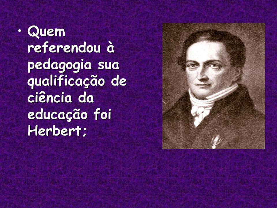 Quem referendou à pedagogia sua qualificação de ciência da educação foi Herbert;Quem referendou à pedagogia sua qualificação de ciência da educação foi Herbert;