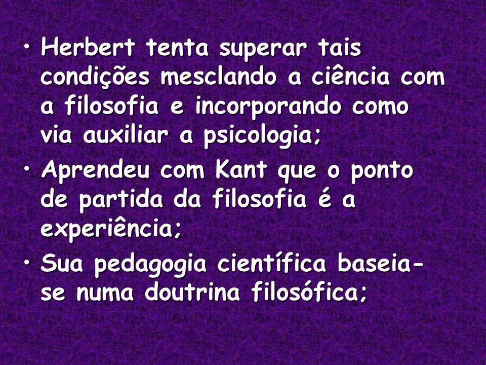 Herbert tenta superar tais condições mesclando a ciência com a filosofia e incorporando como via auxiliar a psicologia;Herbert tenta superar tais condições mesclando a ciência com a filosofia e incorporando como via auxiliar a psicologia; Aprendeu com Kant que o ponto de partida da filosofia é a experiência;Aprendeu com Kant que o ponto de partida da filosofia é a experiência; Sua pedagogia científica baseia- se numa doutrina filosófica;Sua pedagogia científica baseia- se numa doutrina filosófica;
